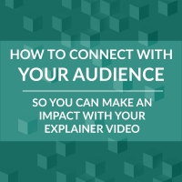 How to Define and Connect with your Audience so your Explainer Video makes an Impact