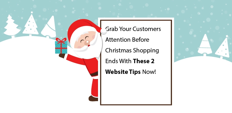 Grab Your Customers Attention Before Christmas Shopping Ends With These 2 Website Tips Now!