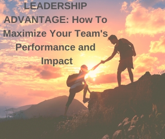 Leadership Advantage: How To Maximize Your Team's Performance and Impact
