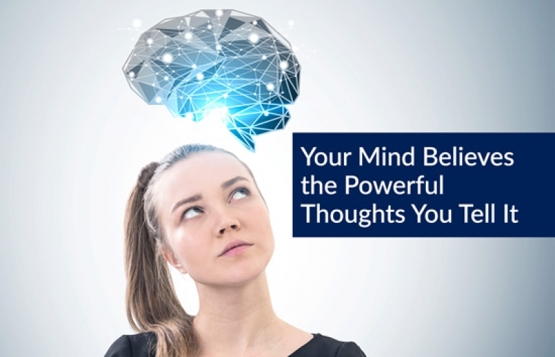 Your Mind Believes the Powerful Thoughts You Tell It