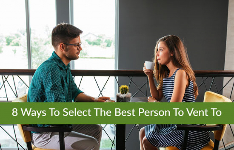 8 Ways To Select The Best Person To Vent To