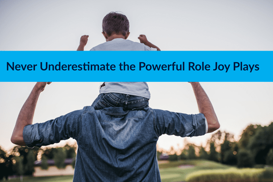 Never Underestimate the Powerful Role Joy Plays in your Life