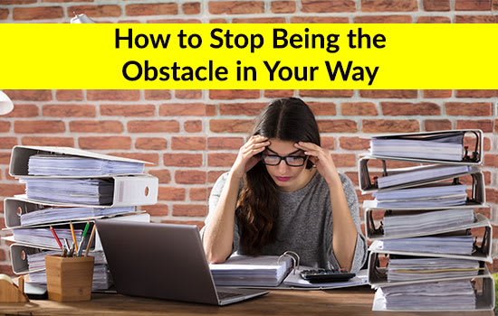 How to Stop Being the Obstacle in Your Way!