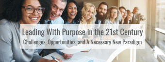 Leading With Purpose in the 21st Century - Challenges, Opportunities, and A Necessary New Paradigm