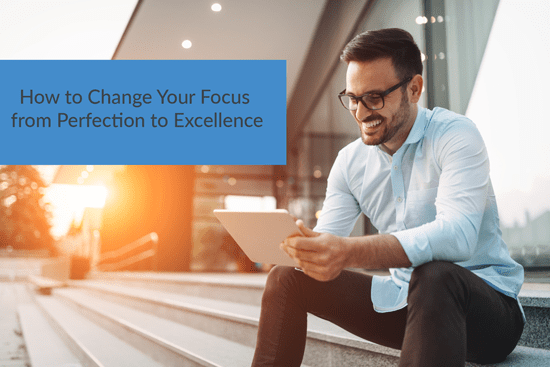 How to Change Your Focus from Perfection to Excellence