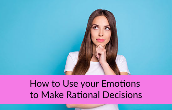 How to Use your Emotions to Make Rational Decisions