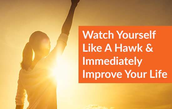 Watch Yourself like A Hawk & Immediately Improve Your Life