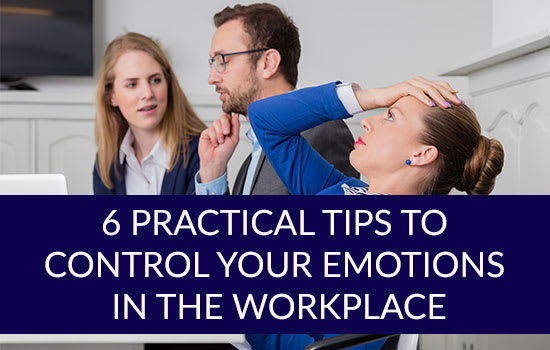 6 Practical Tips to Control Your Emotions in the Workplace