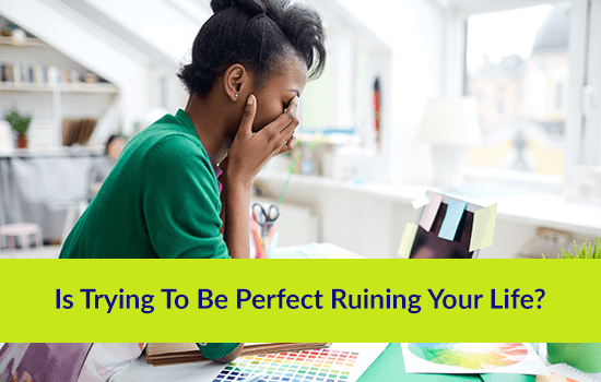Is Trying To Be Perfect Ruining Your Life?