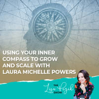 Using Your Inner Compass To Grow And Scale With Laura Michelle Powers